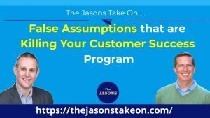 False Assumptions that are Killing Your Customer Success Program