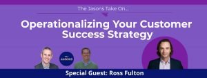 Ross Fulton: Operationalizing Your Customer Success Strategy